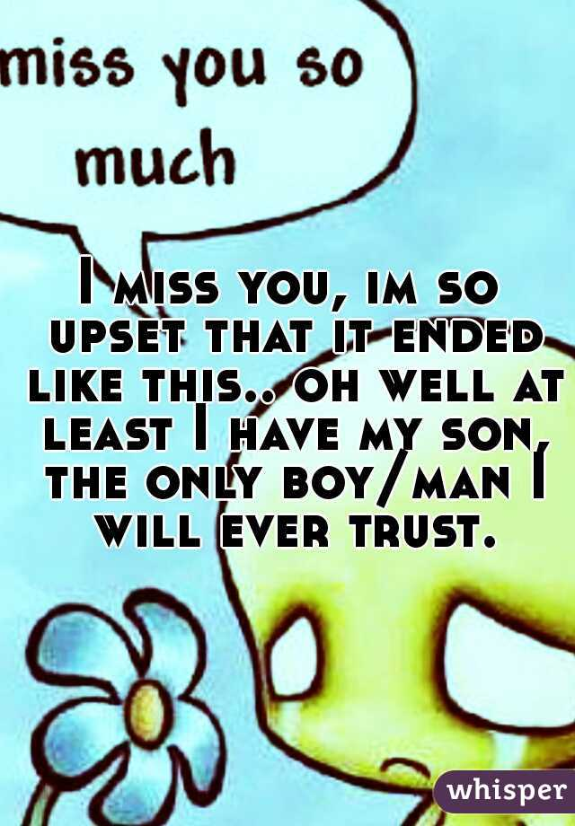 I miss you, im so upset that it ended like this.. oh well at least I have my son, the only boy/man I will ever trust.
