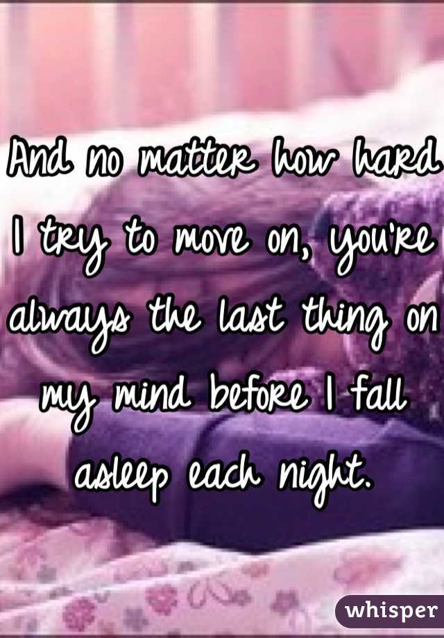And no matter how hard I try to move on, you're always the last thing on my mind before I fall asleep each night.