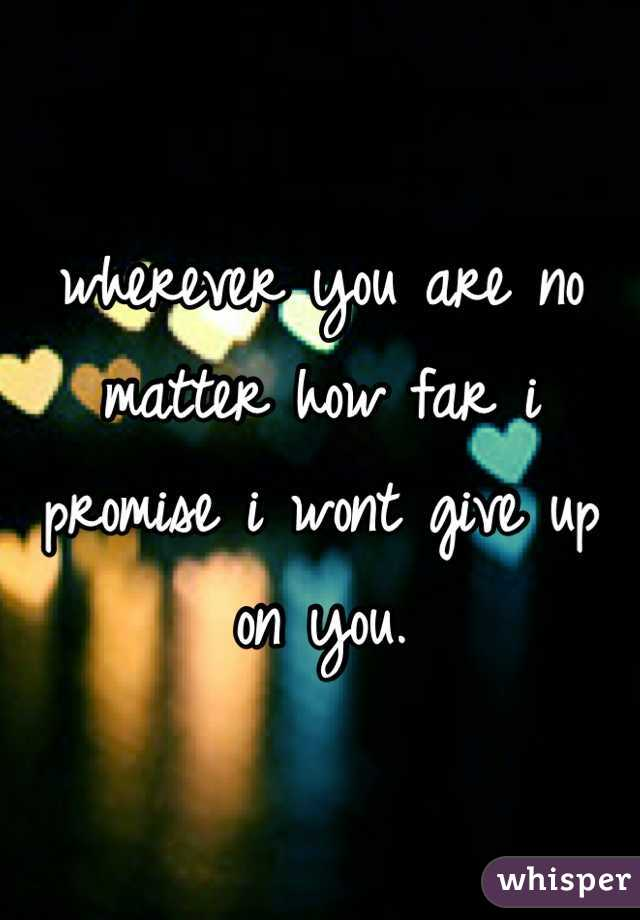 wherever you are no matter how far i promise i wont give up on you.