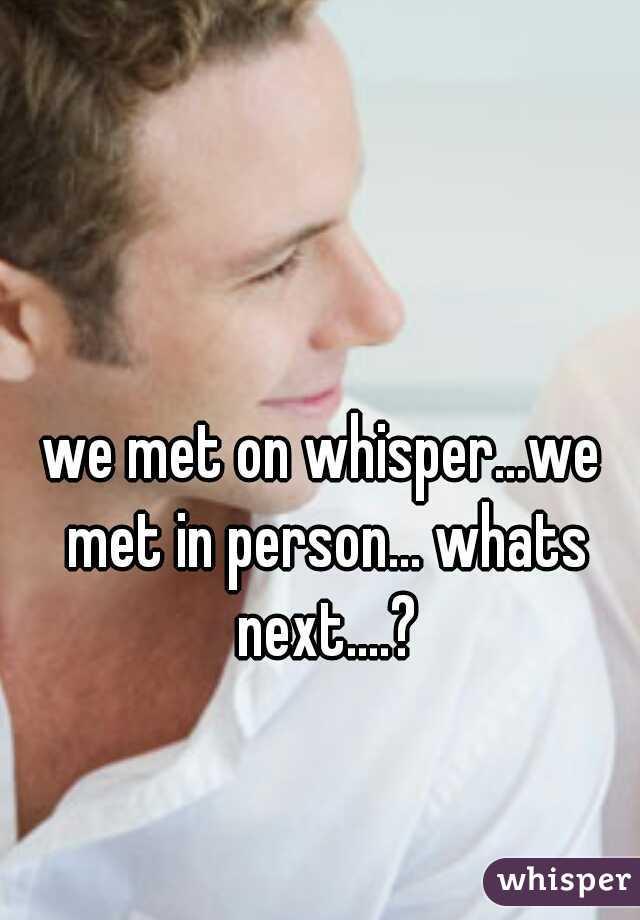 we met on whisper...we met in person... whats next....?