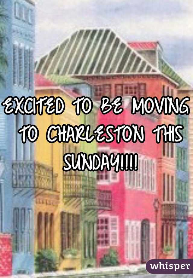 EXCITED TO BE MOVING TO CHARLESTON THIS SUNDAY!!!!