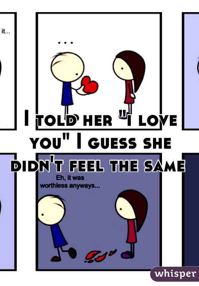 "I told her ""i love you"" I guess she didn't feel the same"