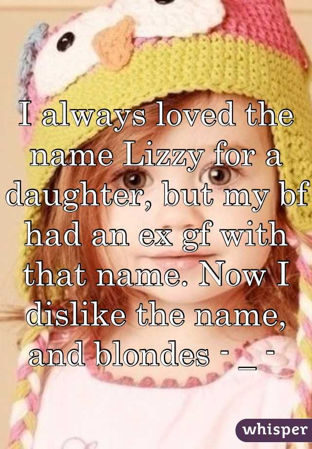 I always loved the name Lizzy for a daughter, but my bf had an ex gf with that name. Now I dislike the name, and blondes - _ -