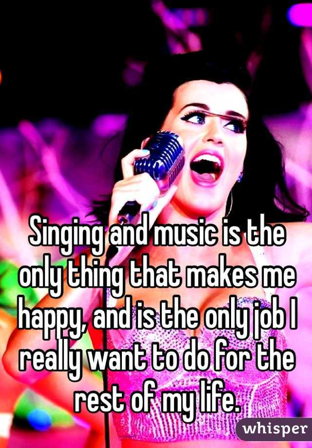 Singing and music is the only thing that makes me happy, and is the only job I really want to do for the rest of my life.