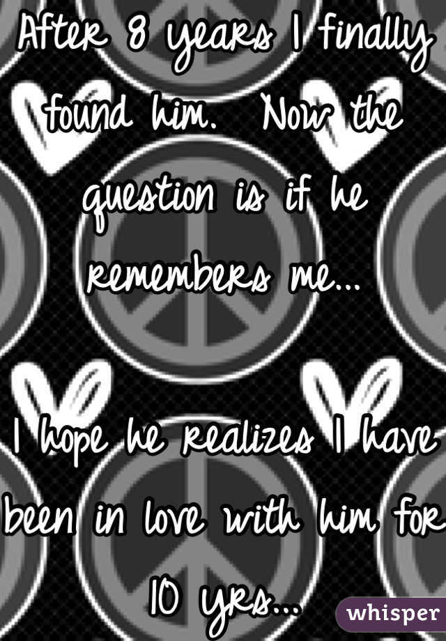 After 8 years I finally found him.  Now the question is if he remembers me...  I hope he realizes I have been in love with him for 10 yrs...
