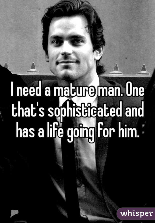 I need a mature man. One that's sophisticated and has a life going for him.