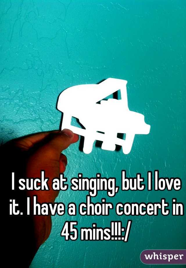 I suck at singing, but I love it. I have a choir concert in 45 mins!!!:/