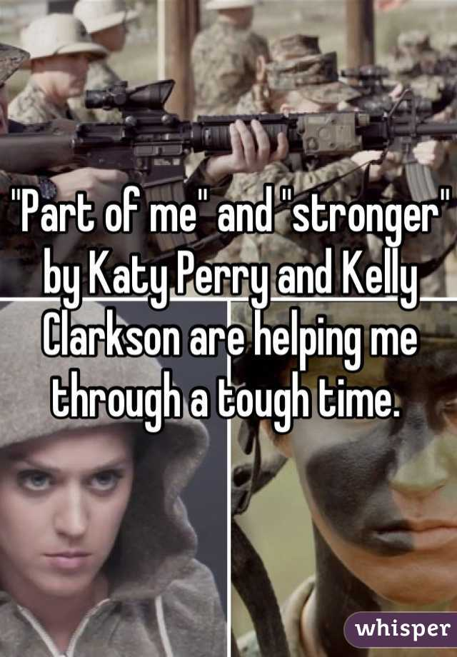 """Part of me"" and ""stronger"" by Katy Perry and Kelly Clarkson are helping me through a tough time."