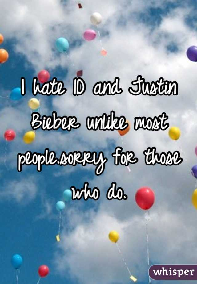 I hate 1D and Justin Bieber unlike most people.sorry for those who do.
