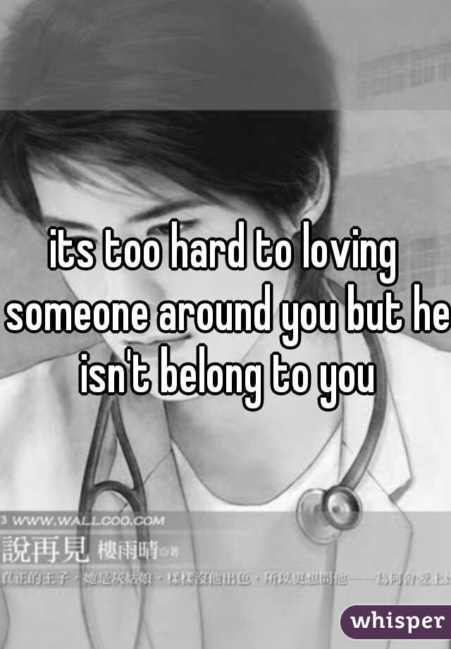 its too hard to loving someone around you but he isn't belong to you