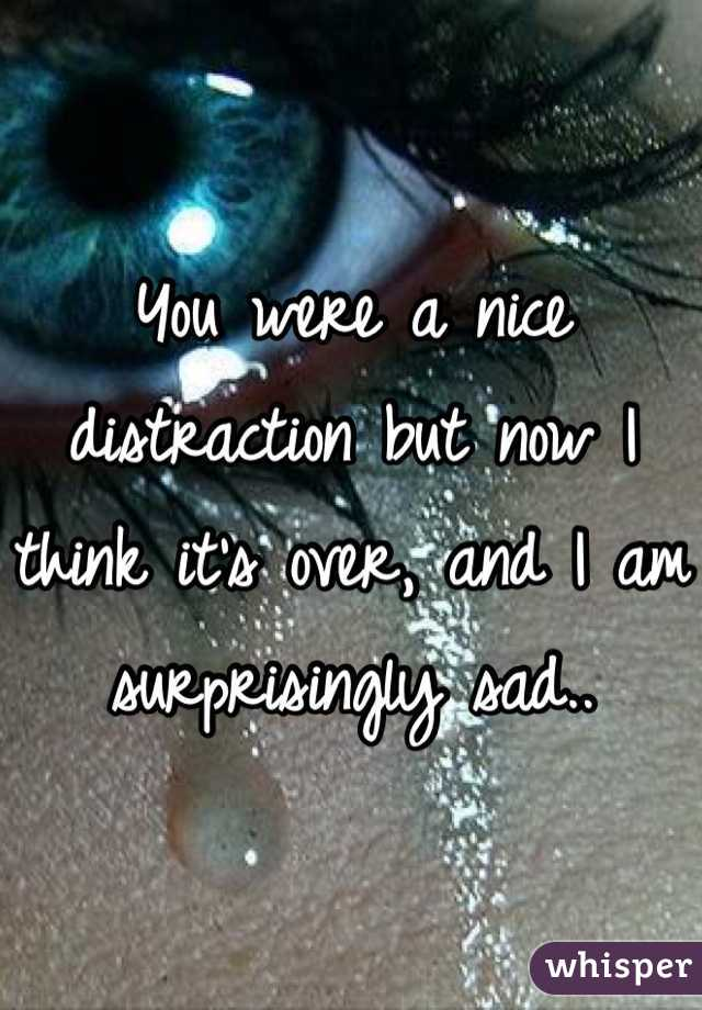 You were a nice distraction but now I think it's over, and I am surprisingly sad..