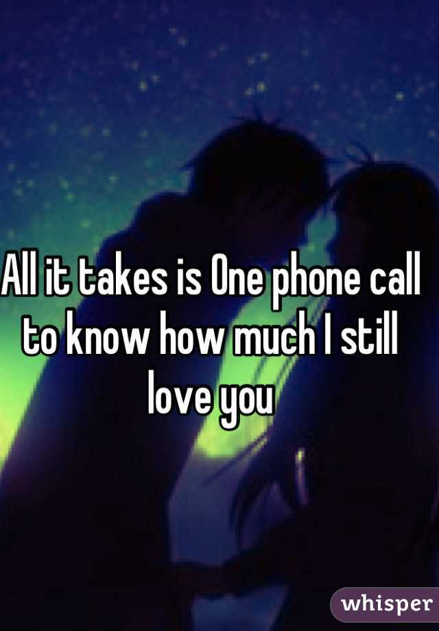 All it takes is One phone call to know how much I still love you