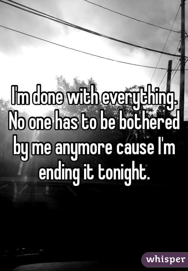 I'm done with everything. No one has to be bothered by me anymore cause I'm ending it tonight.