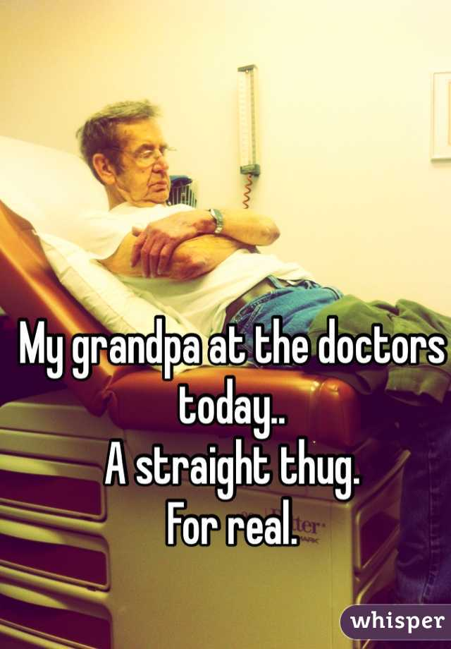 My grandpa at the doctors today.. A straight thug. For real.