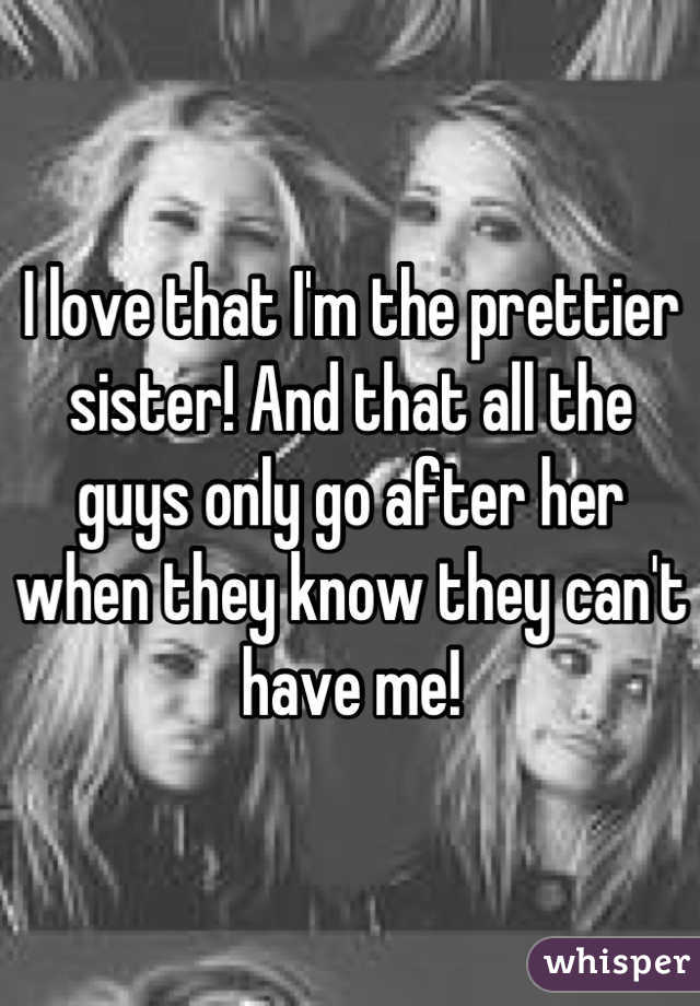 I love that I'm the prettier sister! And that all the guys only go after her when they know they can't have me!