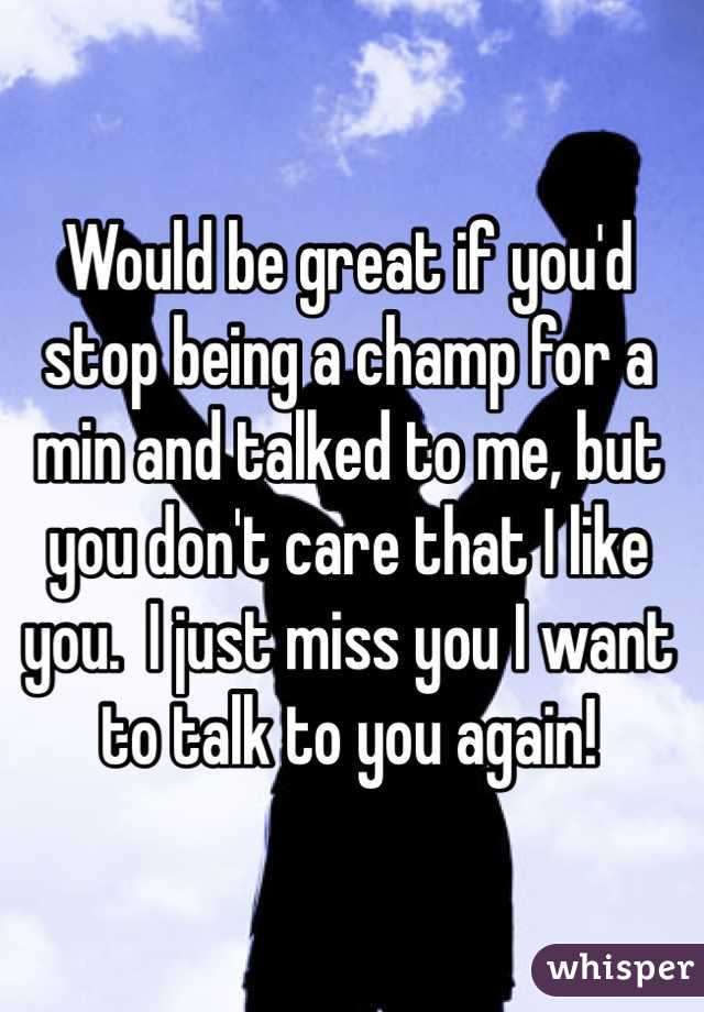 Would be great if you'd stop being a champ for a min and talked to me, but you don't care that I like you.  I just miss you I want to talk to you again!