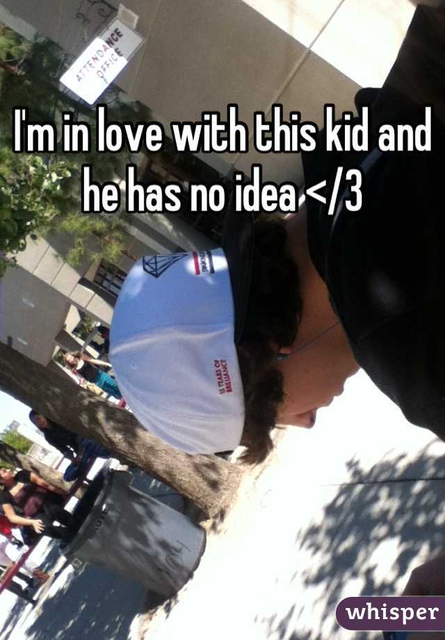 I'm in love with this kid and he has no idea </3