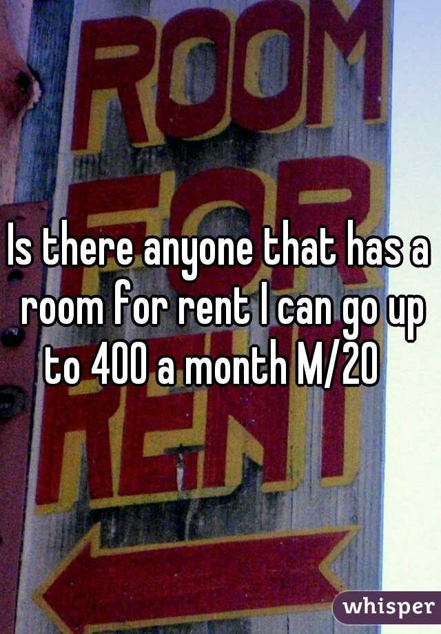 Is there anyone that has a room for rent I can go up to 400 a month M/20