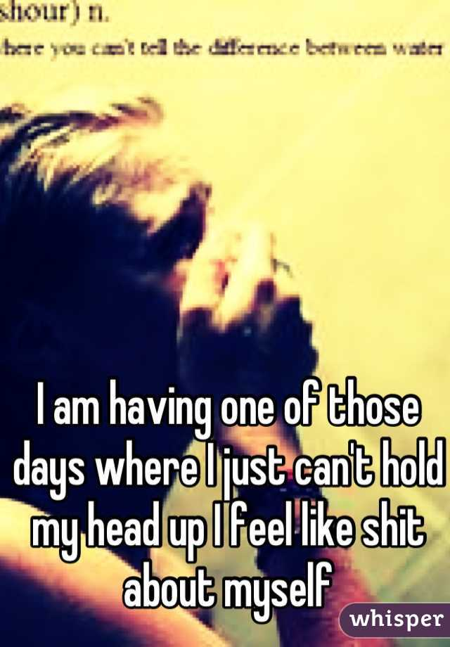 I am having one of those days where I just can't hold my head up I feel like shit about myself