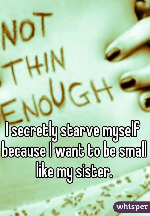 I secretly starve myself because I want to be small like my sister.