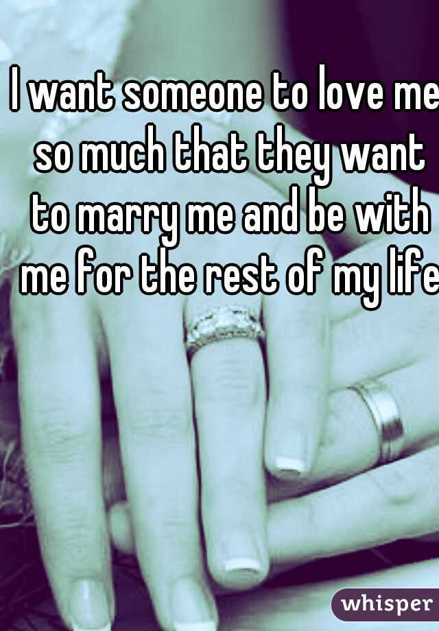 I want someone to love me so much that they want to marry me and be with me for the rest of my life