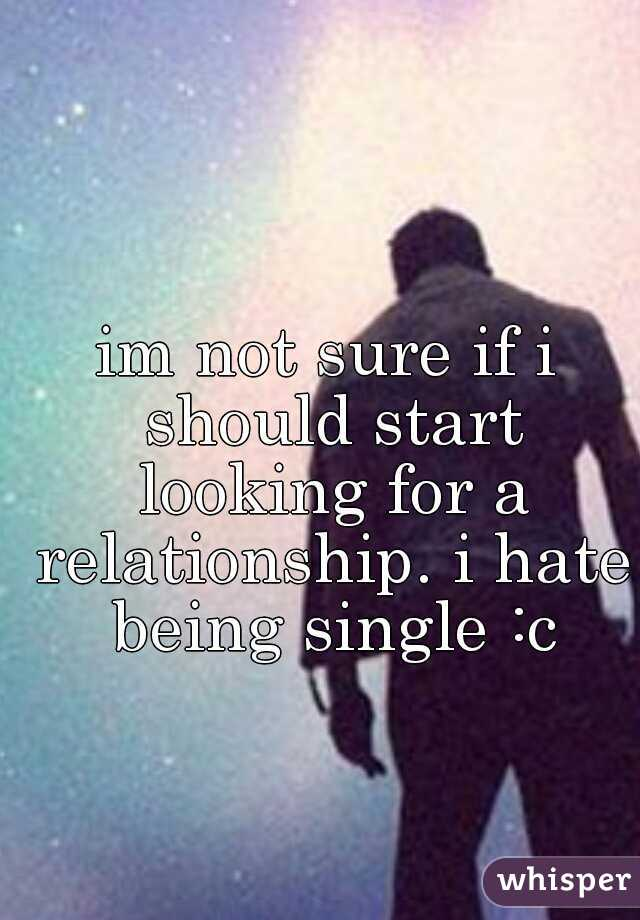 im not sure if i should start looking for a relationship. i hate being single :c