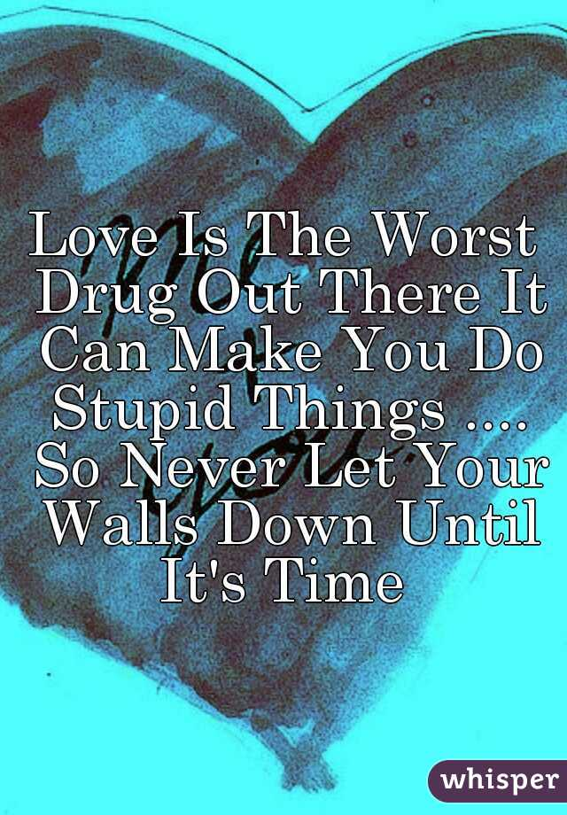 Love Is The Worst Drug Out There It Can Make You Do Stupid Things .... So Never Let Your Walls Down Until It's Time