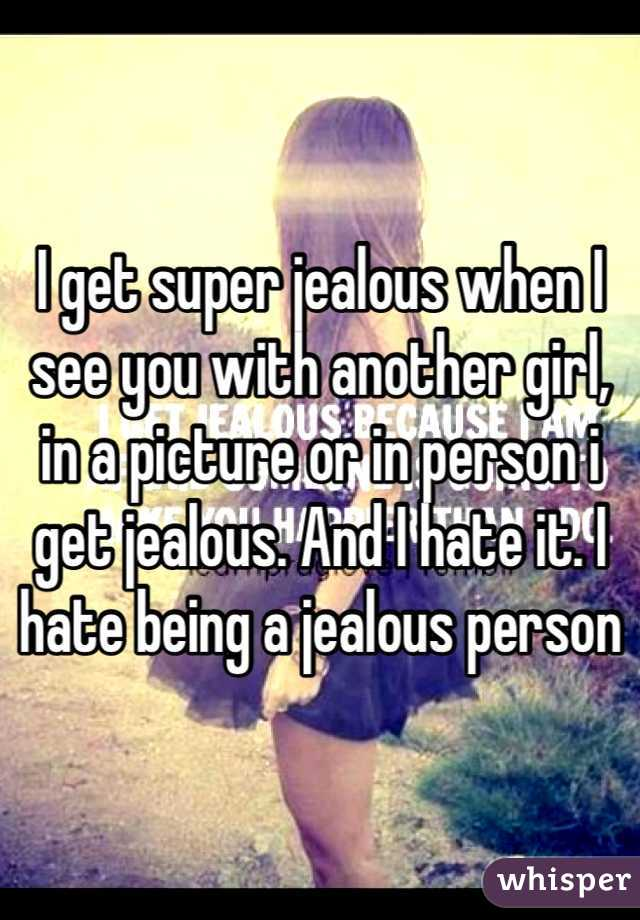 I get super jealous when I see you with another girl, in a picture or in person i get jealous. And I hate it. I hate being a jealous person