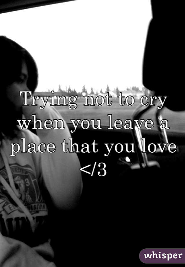 Trying not to cry when you leave a place that you love </3