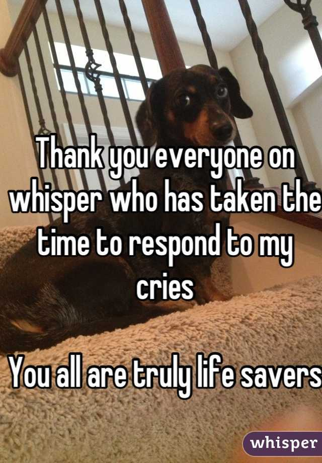 Thank you everyone on whisper who has taken the time to respond to my cries   You all are truly life savers