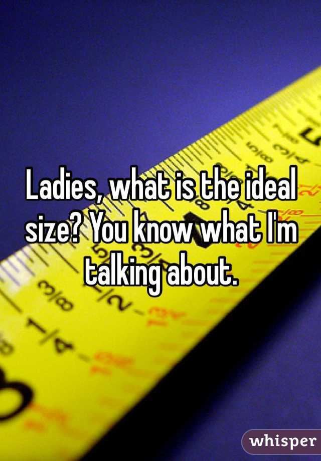 Ladies, what is the ideal size? You know what I'm talking about.