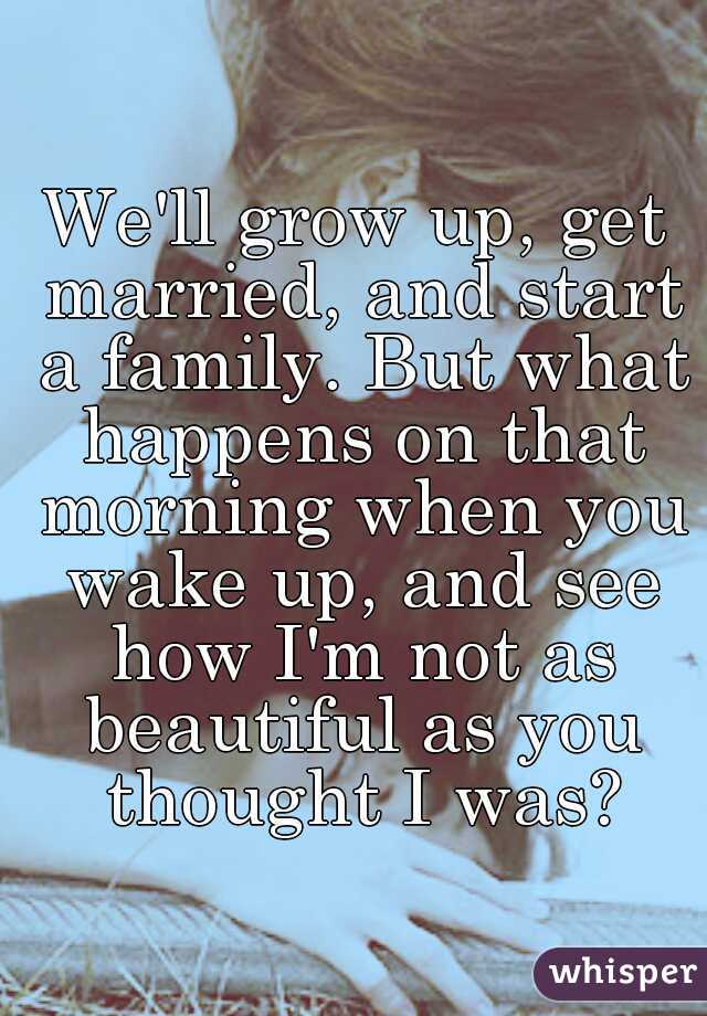 We'll grow up, get married, and start a family. But what happens on that morning when you wake up, and see how I'm not as beautiful as you thought I was?