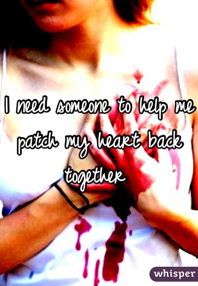I need someone to help me patch my heart back together