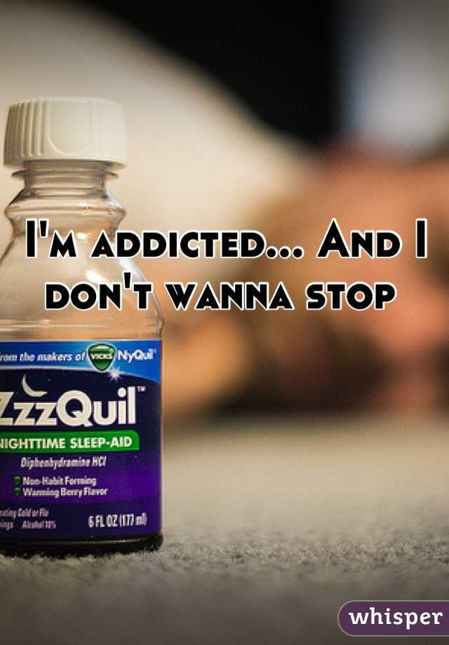 I'm addicted... And I don't wanna stop