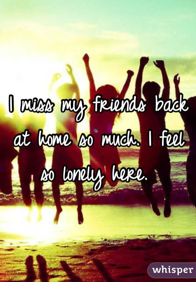 I miss my friends back at home so much. I feel so lonely here.