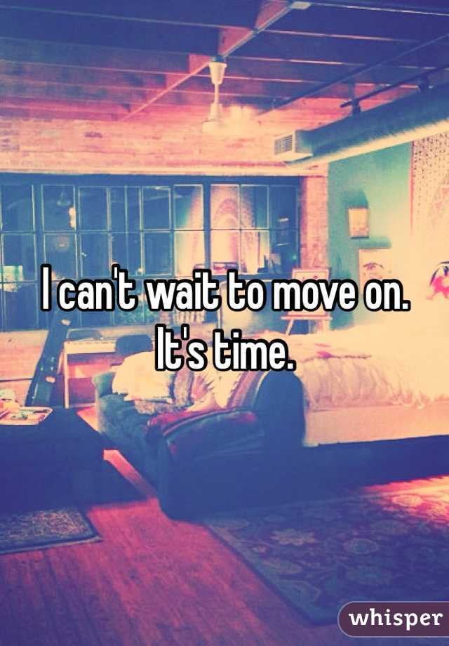 I can't wait to move on.  It's time.