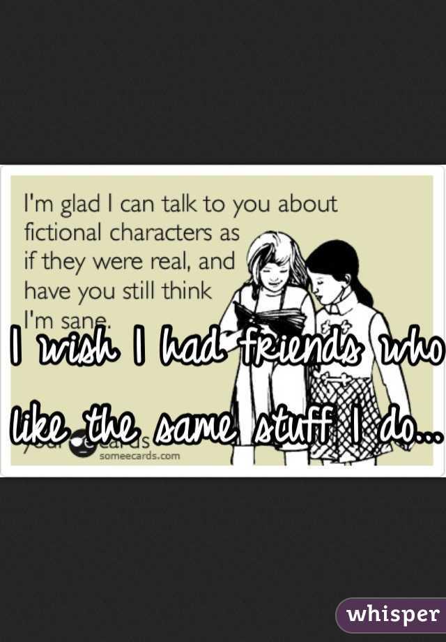 I wish I had friends who like the same stuff I do...