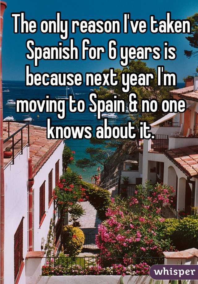 The only reason I've taken Spanish for 6 years is because next year I'm moving to Spain & no one knows about it.