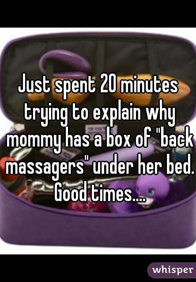 """Just spent 20 minutes trying to explain why mommy has a box of """"back massagers"""" under her bed. Good times...."""