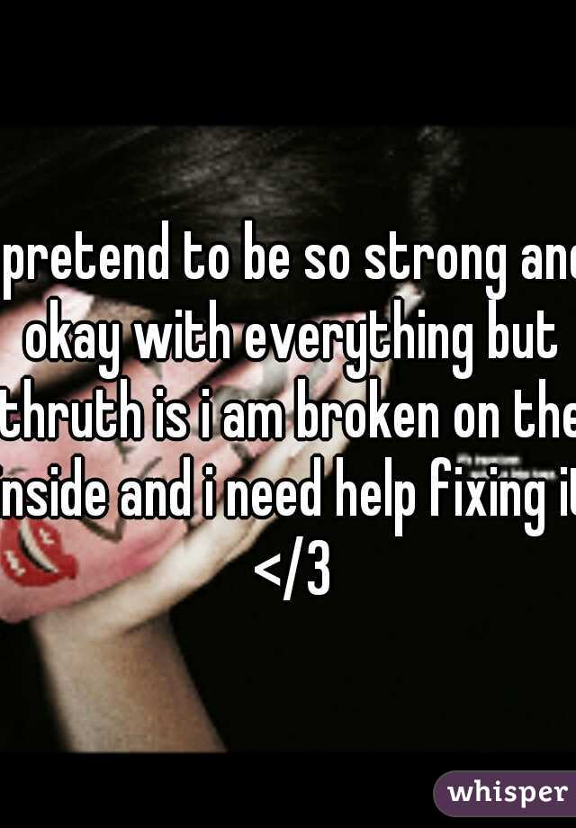 i pretend to be so strong and okay with everything but thruth is i am broken on the inside and i need help fixing it </3