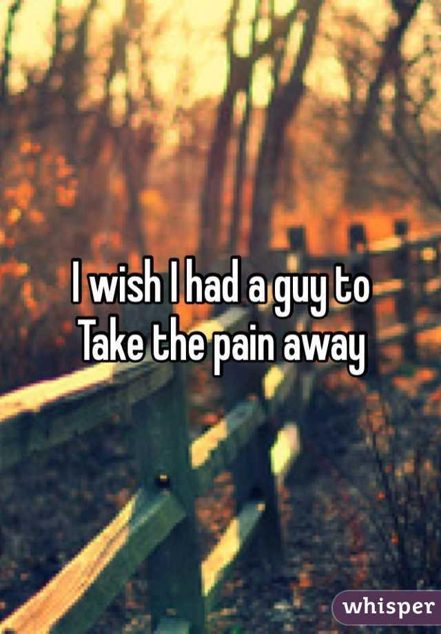 I wish I had a guy to  Take the pain away