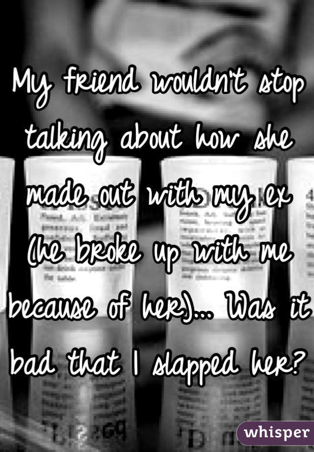 My friend wouldn't stop talking about how she made out with my ex (he broke up with me because of her)... Was it bad that I slapped her?