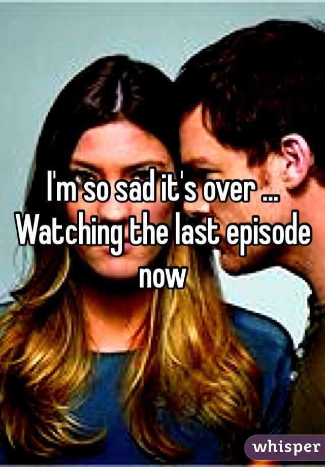 I'm so sad it's over ... Watching the last episode now