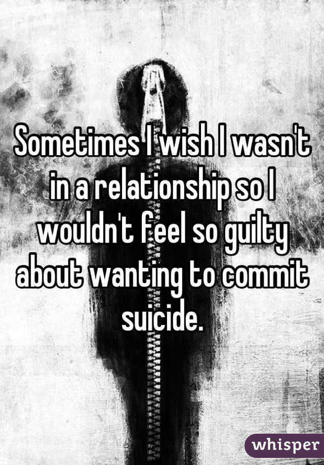 Sometimes I wish I wasn't in a relationship so I wouldn't feel so guilty about wanting to commit suicide.