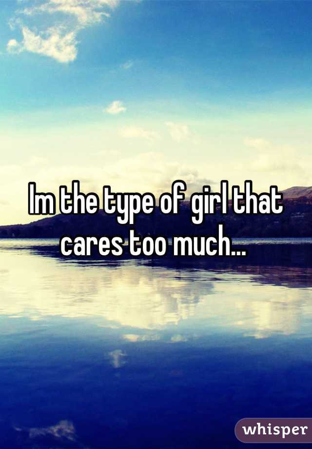 Im the type of girl that cares too much...