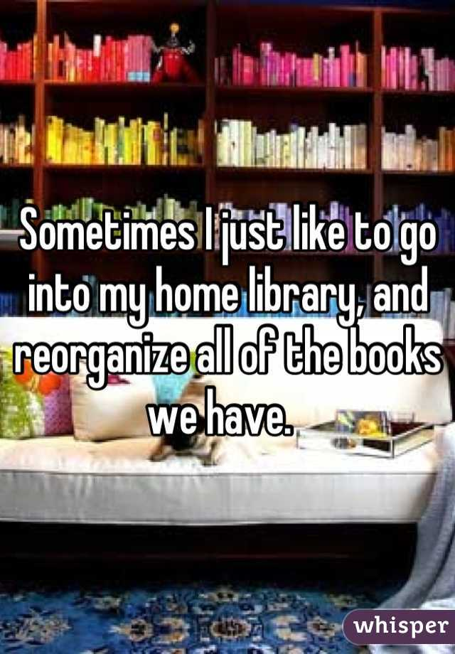Sometimes I just like to go into my home library, and reorganize all of the books we have.