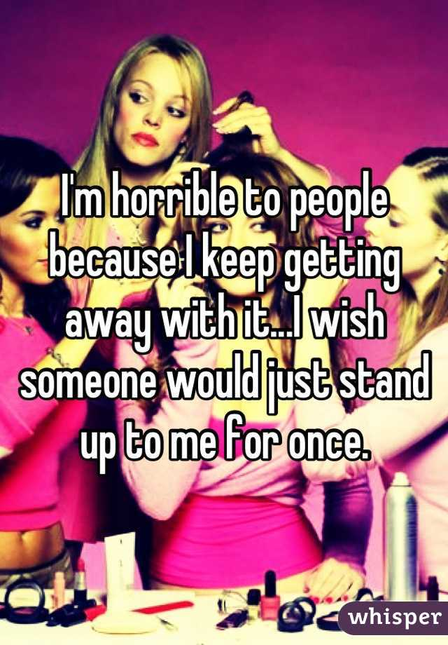 I'm horrible to people because I keep getting away with it...I wish someone would just stand up to me for once.