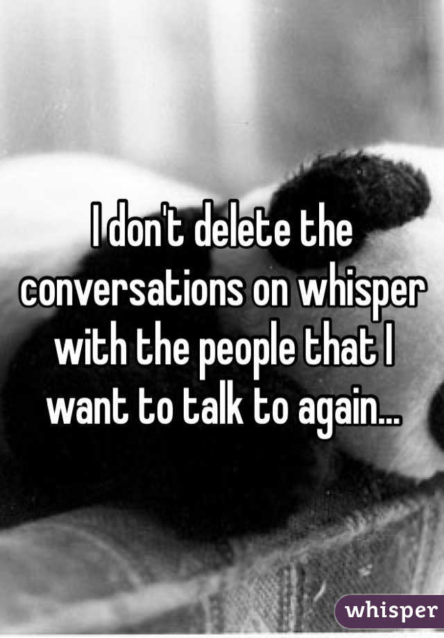 I don't delete the conversations on whisper with the people that I want to talk to again...