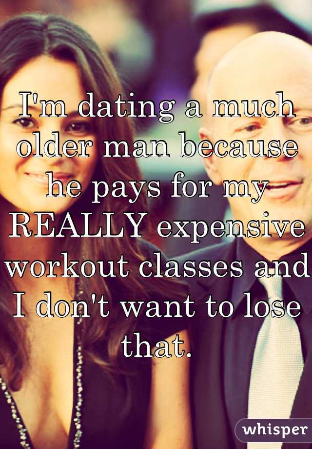 I'm dating a much older man because he pays for my REALLY expensive workout classes and I don't want to lose that.