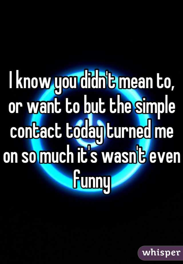 I know you didn't mean to, or want to but the simple contact today turned me on so much it's wasn't even funny